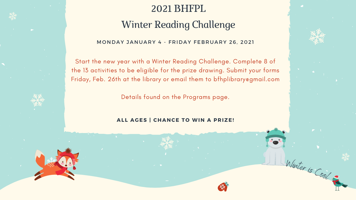 2021 BHFPL Winter Reading Challenge   Monday January 4 - Friday February 26, 2021   Details found on the Programs page.
